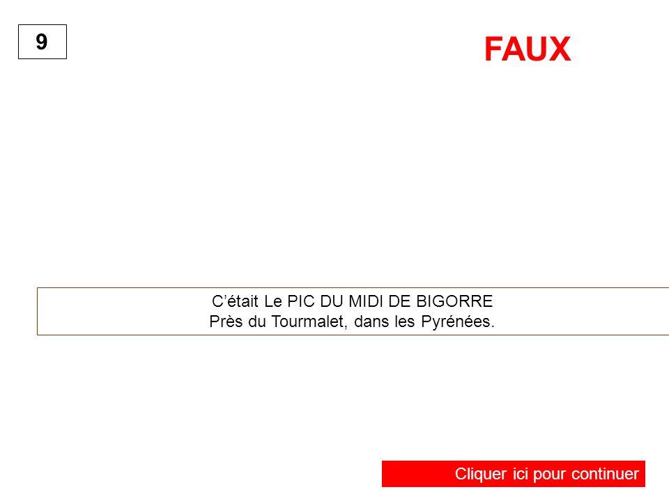 9 FAUX Cliquer ici pour continuer Cétait Le PIC DU MIDI DE BIGORRE Près du Tourmalet, dans les Pyrénées.