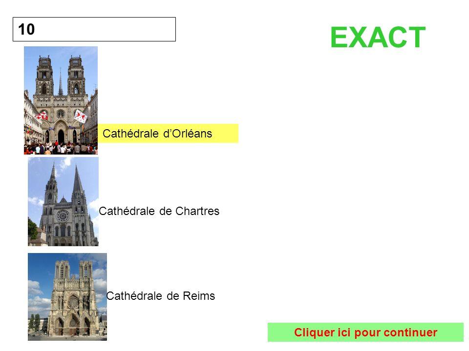 10 EXACT Cliquer ici pour continuer Cathédrale dOrléans Cathédrale de Chartres Cathédrale de Reims
