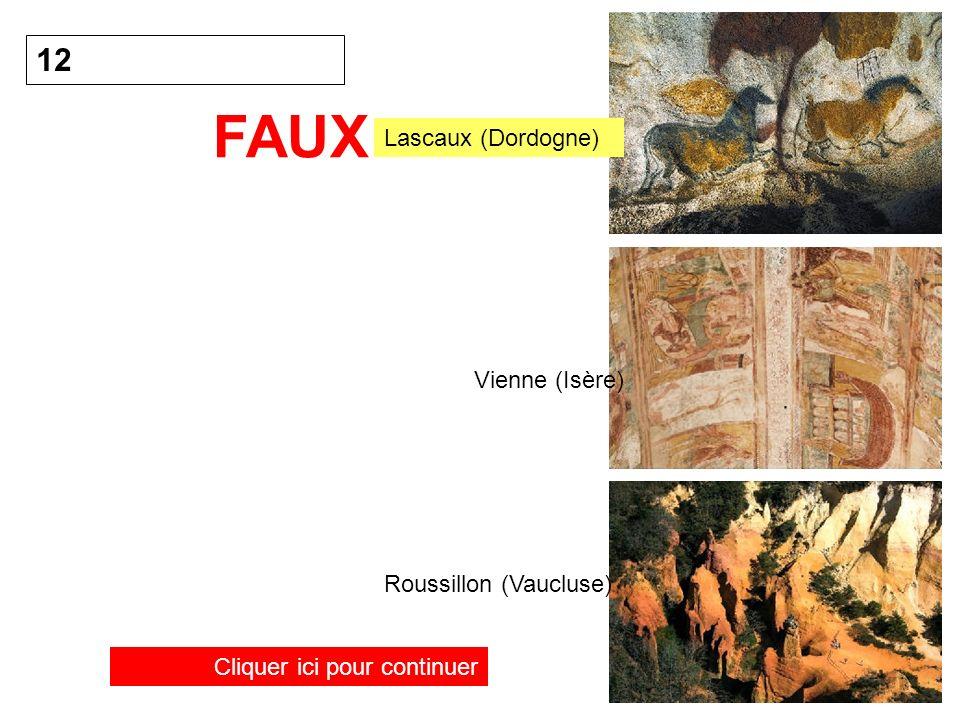 12 FAUX Cliquer ici pour continuer Lascaux (Dordogne) Vienne (Isère) Roussillon (Vaucluse)