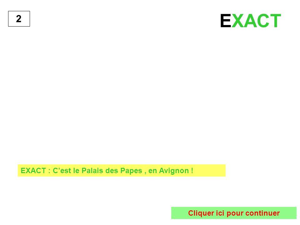 2 EXACT : Cest le Palais des Papes, en Avignon ! Cliquer ici pour continuer EXACT
