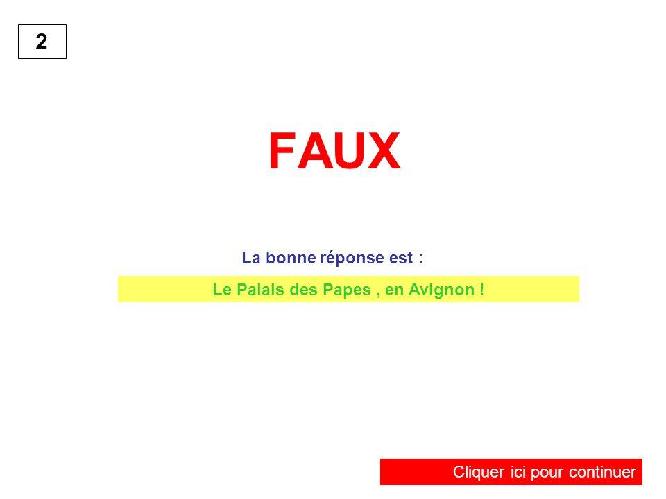 FAUX La bonne réponse est : 2 Cliquer ici pour continuer Le Palais des Papes, en Avignon !