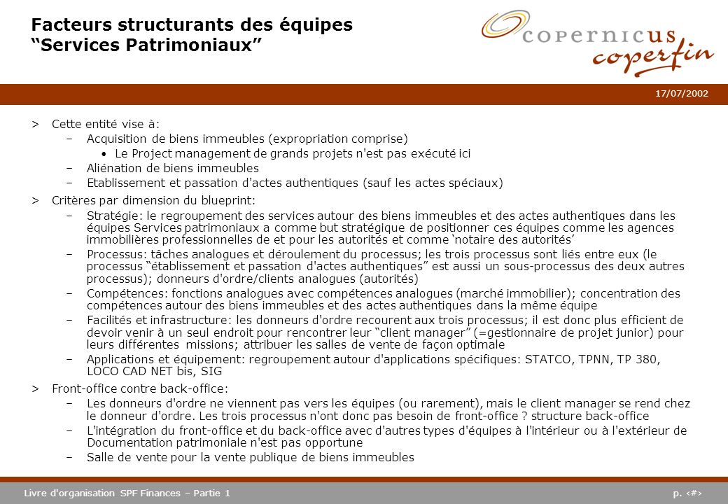 p. #Livre d'organisation SPF Finances – Partie 1 17/07/2002 Facteurs structurants des équipes Services Patrimoniaux >Cette entité vise à: –Acquisition