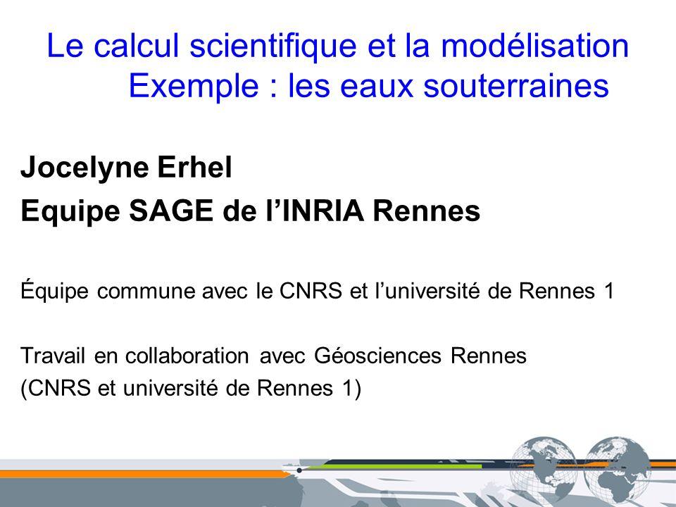Le calcul scientifique et la modélisation Exemple : les eaux souterraines Jocelyne Erhel Equipe SAGE de lINRIA Rennes Équipe commune avec le CNRS et l