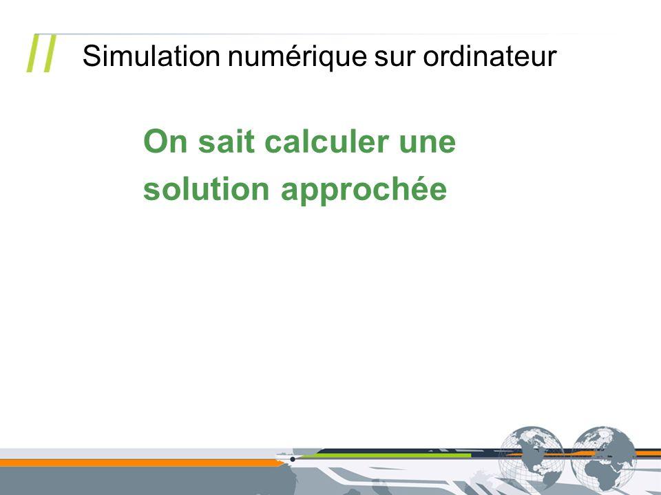On sait calculer une solution approchée Simulation numérique sur ordinateur