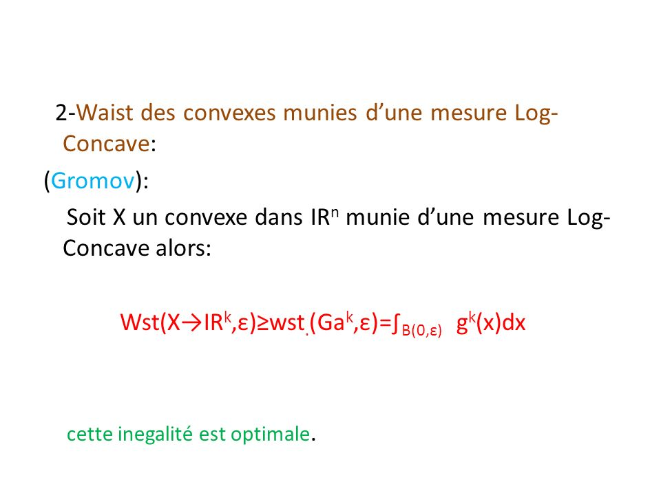 2-Waist des convexes munies dune mesure Log- Concave: (Gromov): Soit X un convexe dans ІR n munie dune mesure Log- Concave alors: Wst(XІR k,ε)wst. (Ga