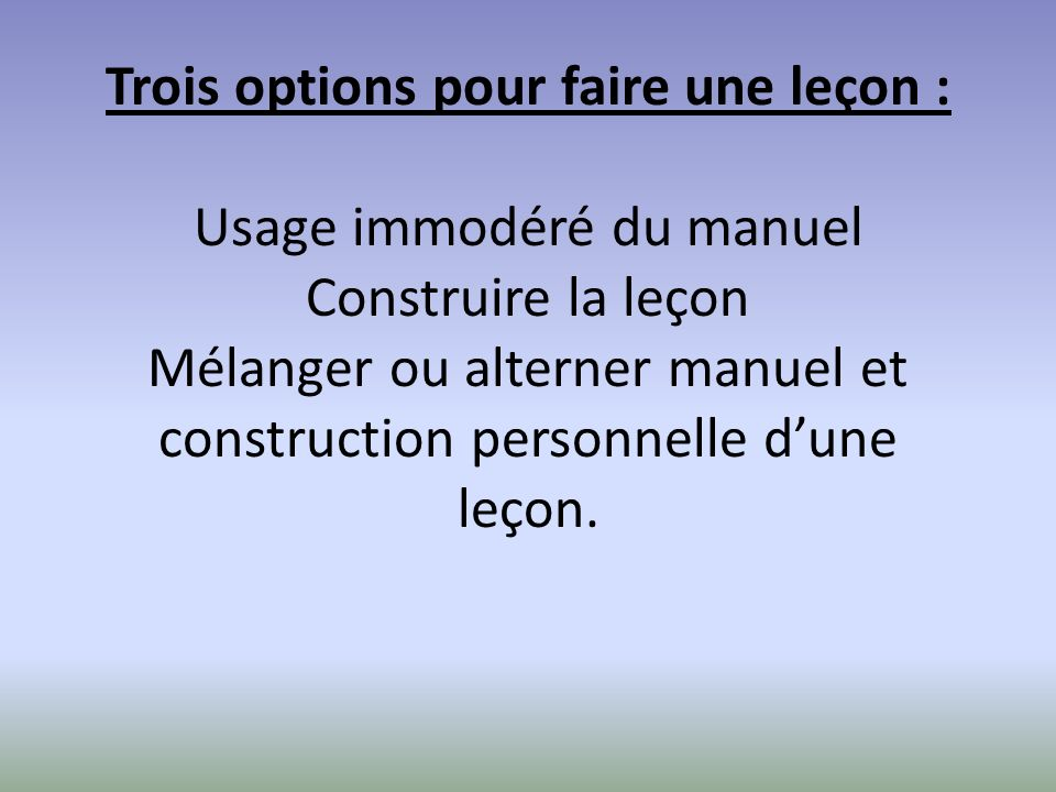 Trois options pour faire une leçon : Usage immodéré du manuel Construire la leçon Mélanger ou alterner manuel et construction personnelle dune leçon.