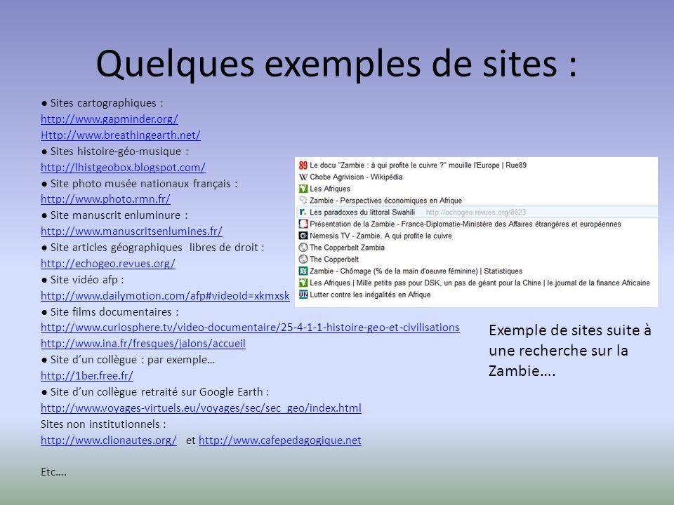 Quelques exemples de sites : Sites cartographiques : http://www.gapminder.org/ Http://www.breathingearth.net/ Sites histoire-géo-musique : http://lhistgeobox.blogspot.com/ Site photo musée nationaux français : http://www.photo.rmn.fr/ Site manuscrit enluminure : http://www.manuscritsenlumines.fr/ Site articles géographiques libres de droit : http://echogeo.revues.org/ Site vidéo afp : http://www.dailymotion.com/afp#videoId=xkmxsk Site films documentaires : http://www.curiosphere.tv/video-documentaire/25-4-1-1-histoire-geo-et-civilisations http://www.ina.fr/fresques/jalons/accueil Site dun collègue : par exemple… http://1ber.free.fr/ Site dun collègue retraité sur Google Earth : http://www.voyages-virtuels.eu/voyages/sec/sec_geo/index.html Sites non institutionnels : http://www.clionautes.org/http://www.clionautes.org/ et http://www.cafepedagogique.nethttp://www.cafepedagogique.net Etc….