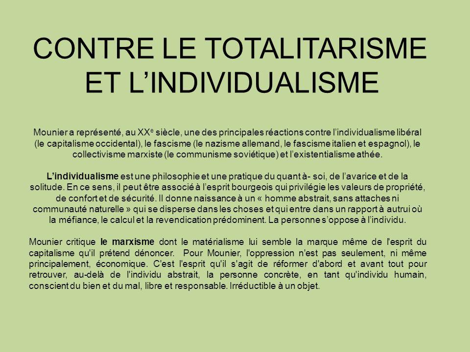 CONTRE LE TOTALITARISME ET LINDIVIDUALISME Mounier a représenté, au XX e siècle, une des principales réactions contre lindividualisme libéral (le capitalisme occidental), le fascisme (le nazisme allemand, le fascisme italien et espagnol), le collectivisme marxiste (le communisme soviétique) et lexistentialisme athée.