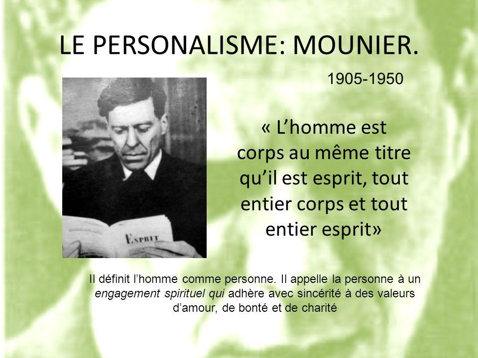 LE PERSONALISME: MOUNIER. « Lhomme est corps au même titre quil est esprit, tout entier corps et tout entier esprit» 1905-1950 Il définit lhomme comme