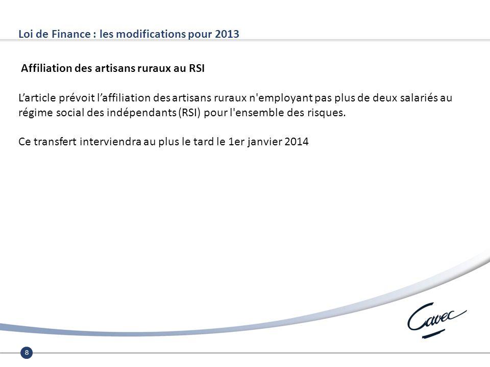 8 Loi de Finance : les modifications pour 2013 Affiliation des artisans ruraux au RSI Larticle prévoit laffiliation des artisans ruraux n employant pas plus de deux salariés au régime social des indépendants (RSI) pour l ensemble des risques.