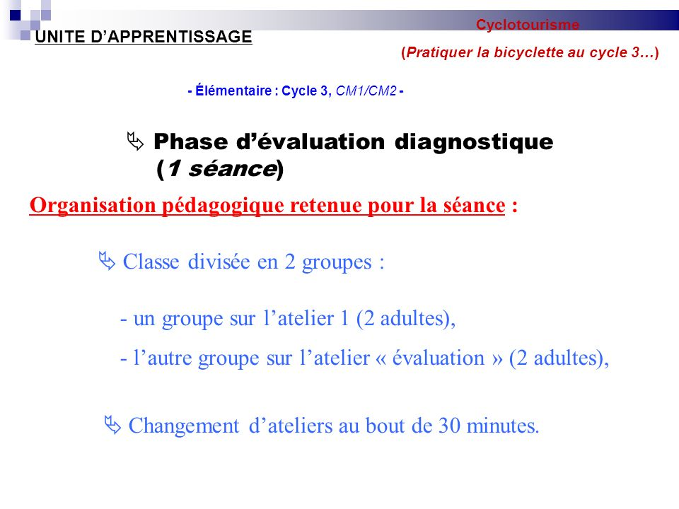 UNITE DAPPRENTISSAGE - Élémentaire : Cycle 3, CM1/CM2 - Phase dévaluation diagnostique (1 séance) Organisation pédagogique retenue pour la séance : Classe divisée en 2 groupes : - un groupe sur latelier 1 (2 adultes), - lautre groupe sur latelier « évaluation » (2 adultes), Changement dateliers au bout de 30 minutes.