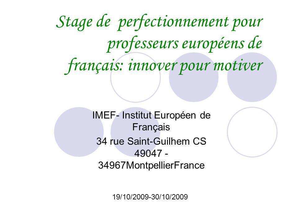 Stage de perfectionnement pour professeurs européens de français: innover pour motiver IMEF- Institut Européen de Français 34 rue Saint-Guilhem CS 49047 - 34967MontpellierFrance 19/10/2009-30/10/2009
