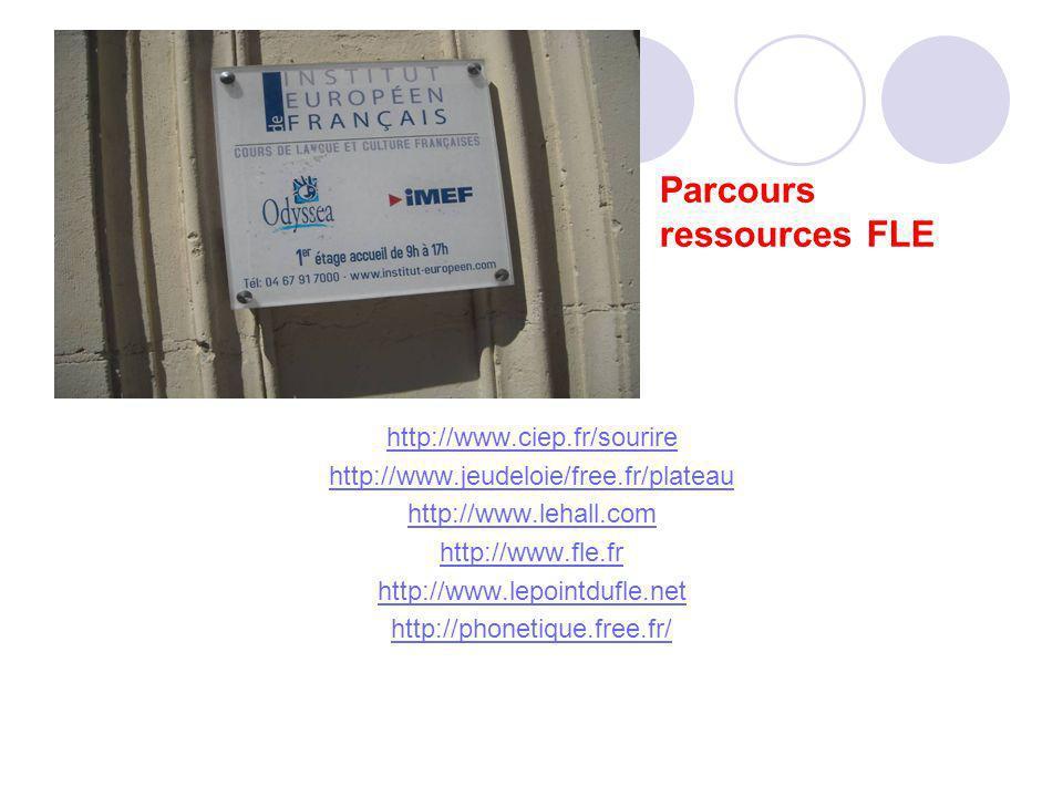 Parcours ressources FLE http://www.ciep.fr/sourire http://www.jeudeloie/free.fr/plateau http://www.lehall.com http://www.fle.fr http://www.lepointdufle.net http://phonetique.free.fr/
