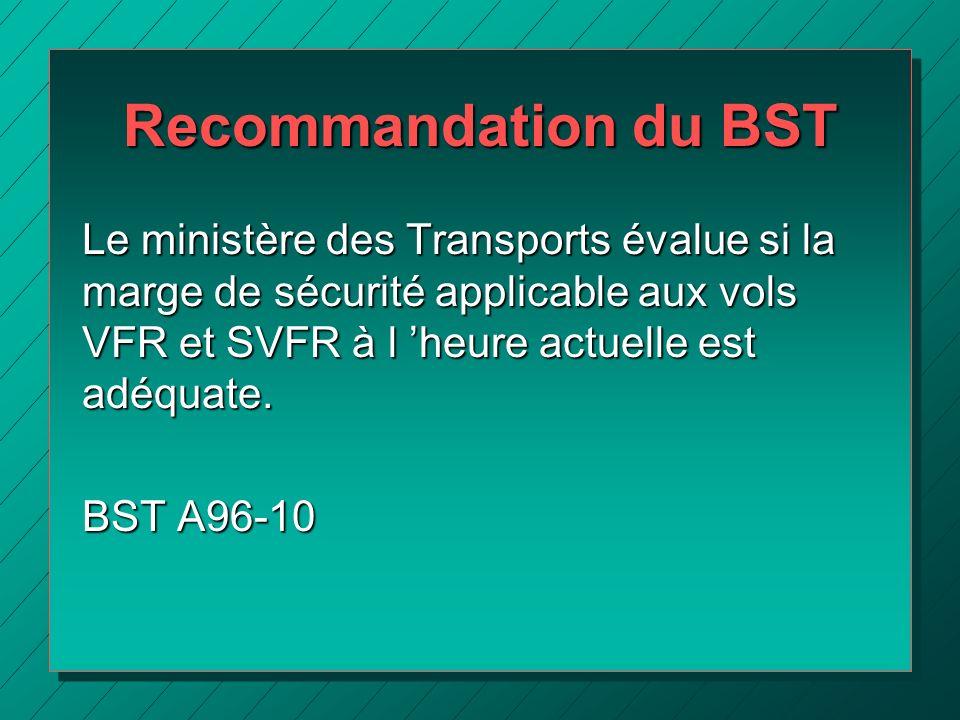 Recommandation du BST Le ministère des Transports évalue si la marge de sécurité applicable aux vols VFR et SVFR à l heure actuelle est adéquate. BST