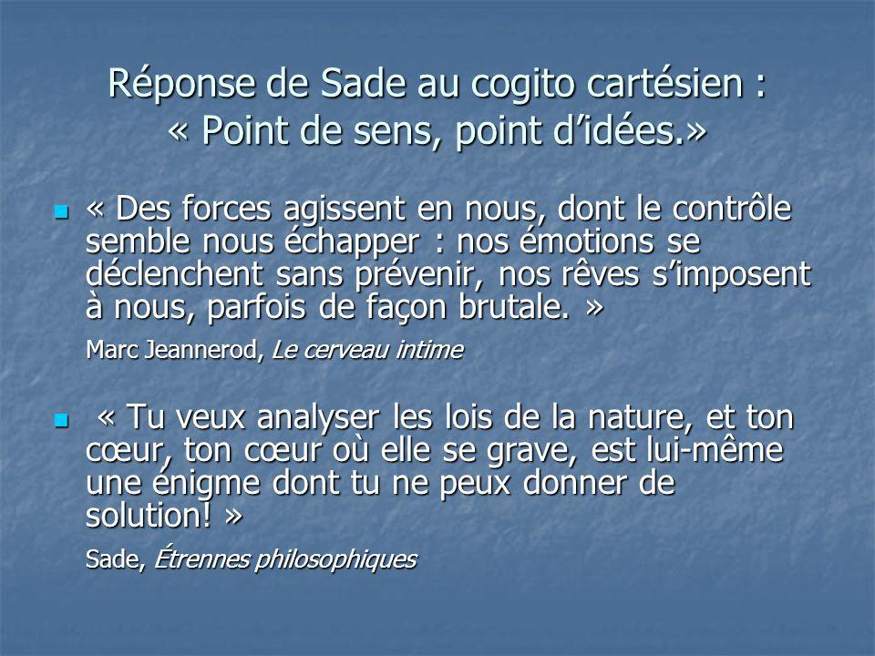 Réponse de Sade au cogito cartésien : « Point de sens, point didées.» « Des forces agissent en nous, dont le contrôle semble nous échapper : nos émoti