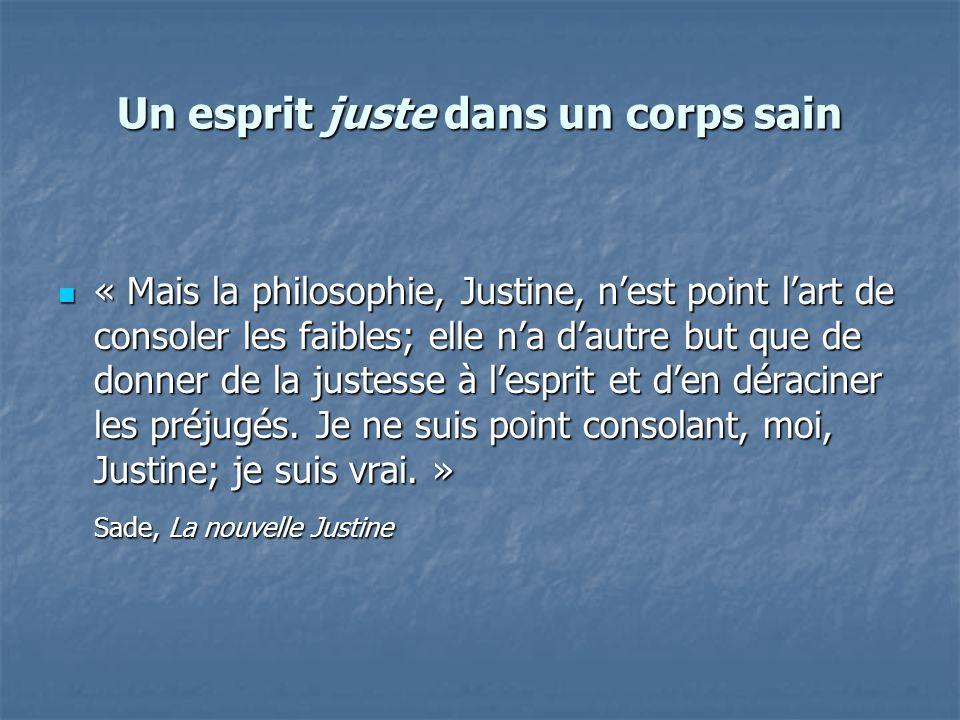 Un esprit juste dans un corps sain « Mais la philosophie, Justine, nest point lart de consoler les faibles; elle na dautre but que de donner de la jus