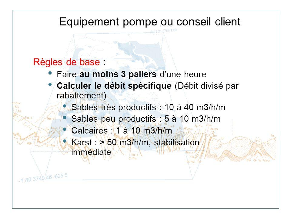 Equipement pompe ou conseil client Règles de base : Faire au moins 3 paliers dune heure Calculer le débit spécifique (Débit divisé par rabattement) Sa
