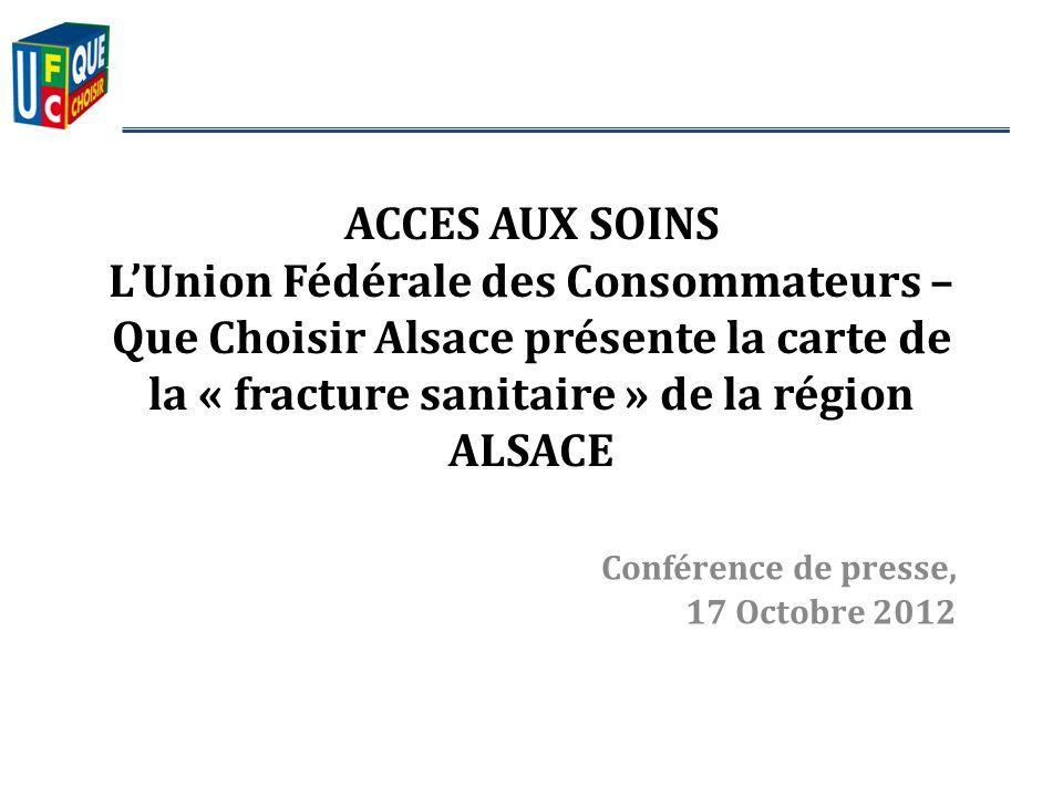Conférence de presse, 17 Octobre 2012 ACCES AUX SOINS LUnion Fédérale des Consommateurs – Que Choisir Alsace présente la carte de la « fracture sanitaire » de la région ALSACE