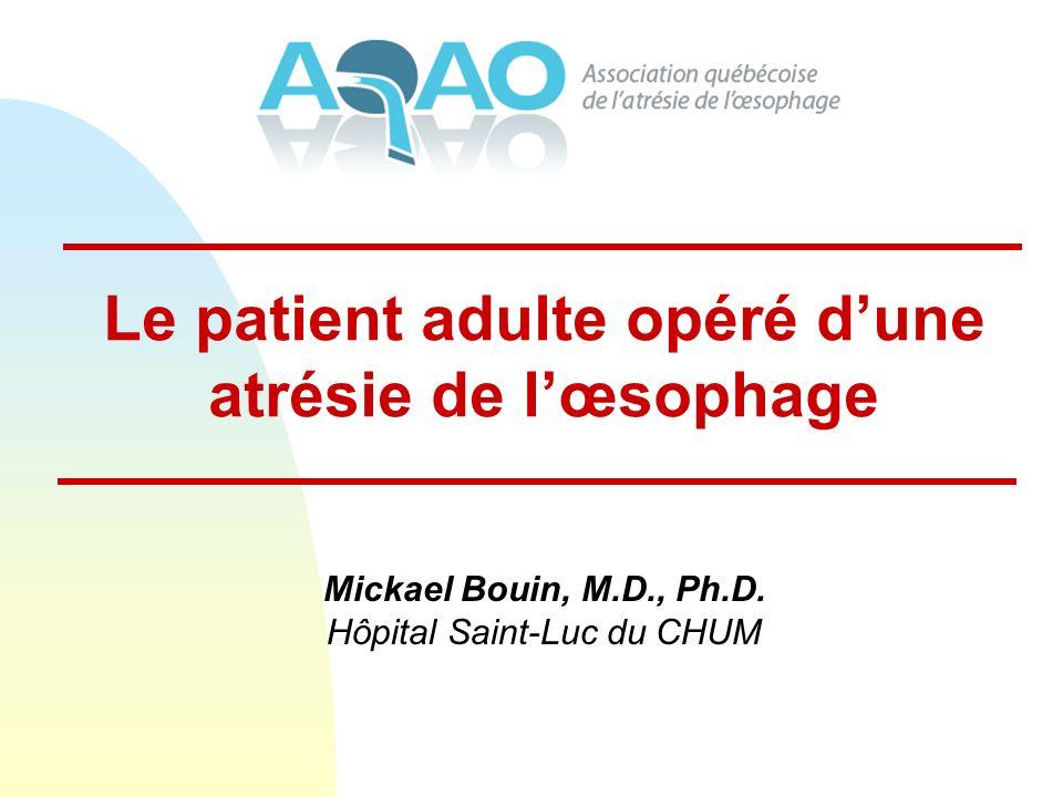 Le patient adulte opéré dune atrésie de lœsophage Mickael Bouin, M.D., Ph.D.