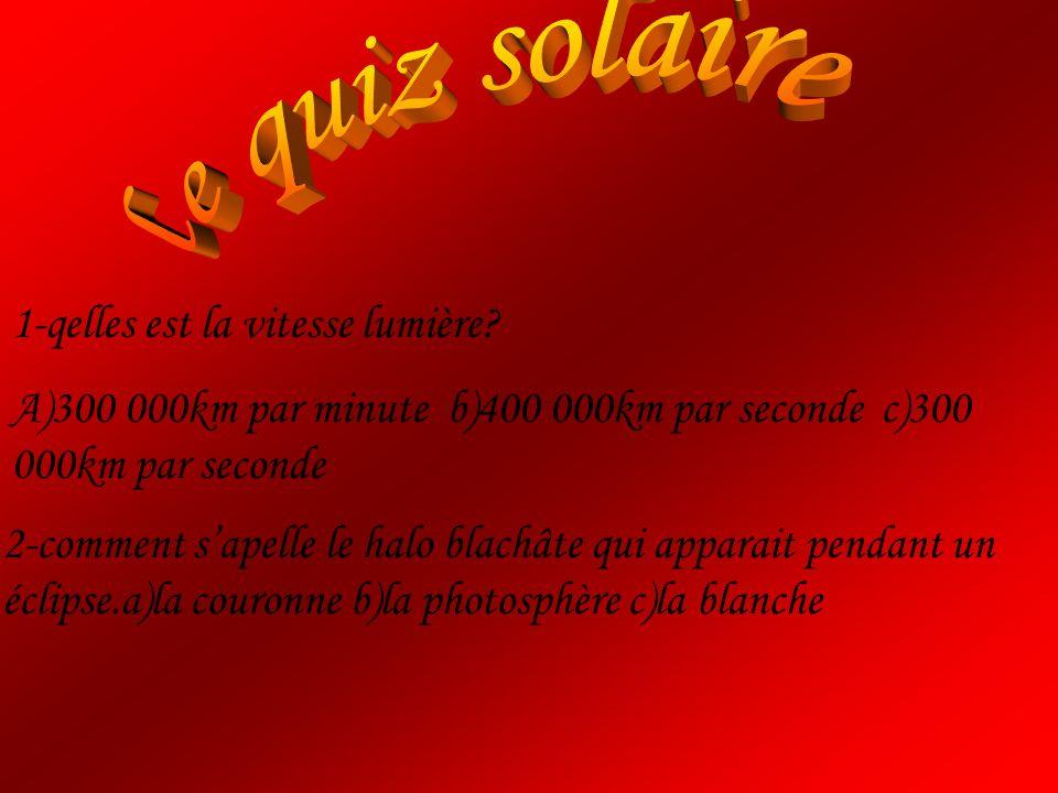 1-qelles est la vitesse lumière? A)300 000km par minute b)400 000km par seconde c)300 000km par seconde 2-comment sapelle le halo blachâte qui apparai