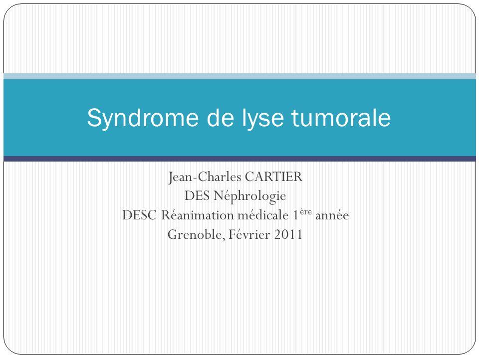 Jean-Charles CARTIER DES Néphrologie DESC Réanimation médicale 1 ère année Grenoble, Février 2011 Syndrome de lyse tumorale