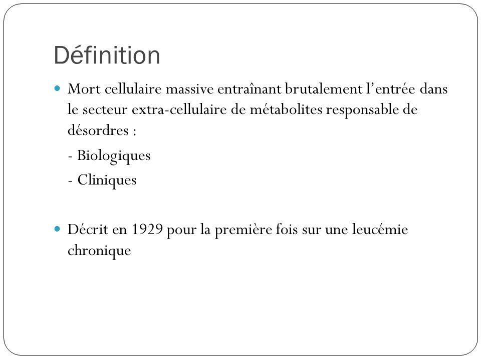 Définition Mort cellulaire massive entraînant brutalement lentrée dans le secteur extra-cellulaire de métabolites responsable de désordres : - Biologiques - Cliniques Décrit en 1929 pour la première fois sur une leucémie chronique