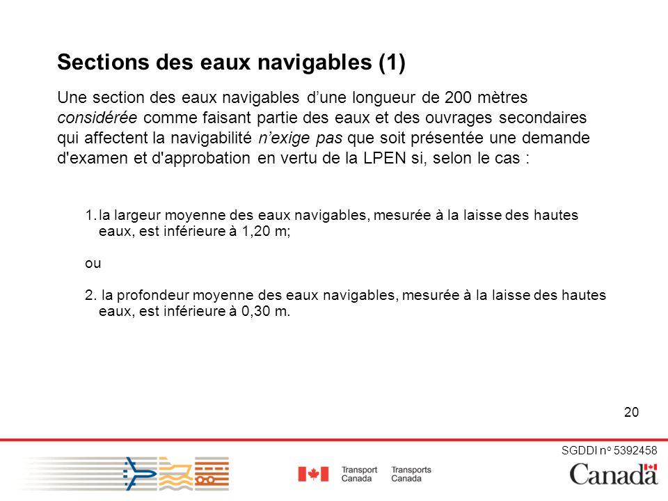 SGDDI n o 5392458 20 Sections des eaux navigables (1) Une section des eaux navigables dune longueur de 200 mètres considérée comme faisant partie des eaux et des ouvrages secondaires qui affectent la navigabilité nexige pas que soit présentée une demande d examen et d approbation en vertu de la LPEN si, selon le cas : 1.la largeur moyenne des eaux navigables, mesurée à la laisse des hautes eaux, est inférieure à 1,20 m; ou 2.
