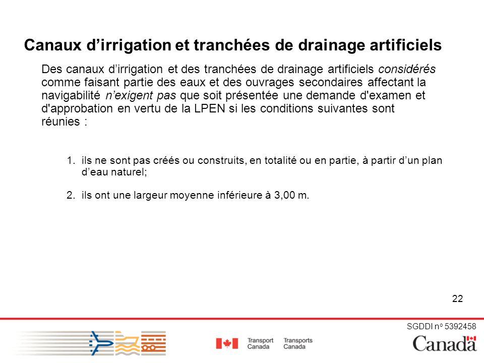 SGDDI n o 5392458 22 Canaux dirrigation et tranchées de drainage artificiels Des canaux dirrigation et des tranchées de drainage artificiels considérés comme faisant partie des eaux et des ouvrages secondaires affectant la navigabilité nexigent pas que soit présentée une demande d examen et d approbation en vertu de la LPEN si les conditions suivantes sont réunies : 1.ils ne sont pas créés ou construits, en totalité ou en partie, à partir dun plan deau naturel; 2.ils ont une largeur moyenne inférieure à 3,00 m.