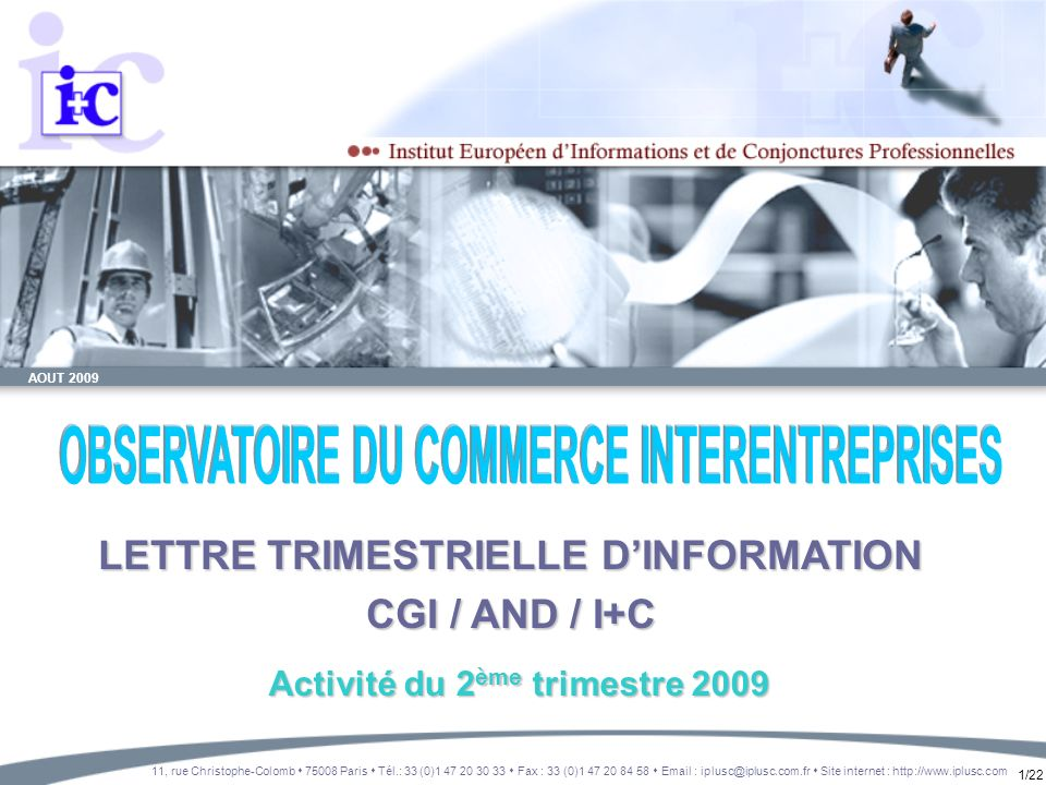 1/22 AOUT 2009 LETTRE TRIMESTRIELLE DINFORMATION CGI / AND / I+C 11, rue Christophe-Colomb 75008 Paris Tél.: 33 (0)1 47 20 30 33 Fax : 33 (0)1 47 20 8