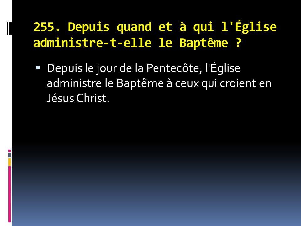 255.Depuis quand et à qui l Église administre-t-elle le Baptême .