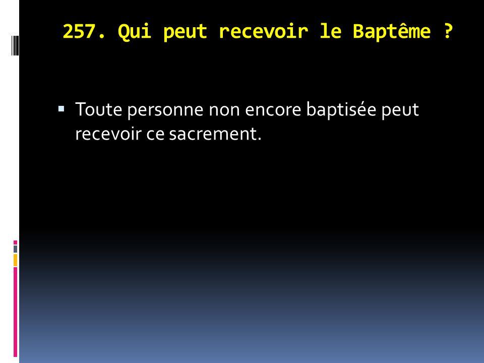 257. Qui peut recevoir le Baptême ? Toute personne non encore baptisée peut recevoir ce sacrement.