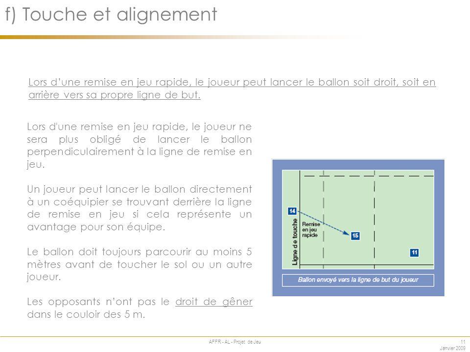 11 Janvier 2009 AFFR - AL - Projet de Jeu Annexe f) Touche et alignement Lors dune remise en jeu rapide, le joueur peut lancer le ballon soit droit, soit en arrière vers sa propre ligne de but.