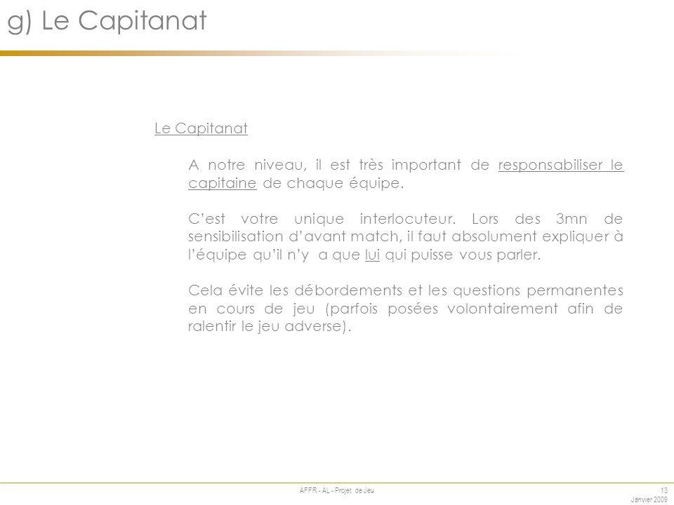 13 Janvier 2009 AFFR - AL - Projet de Jeu Annexe g) Le Capitanat Le Capitanat A notre niveau, il est très important de responsabiliser le capitaine de chaque équipe.