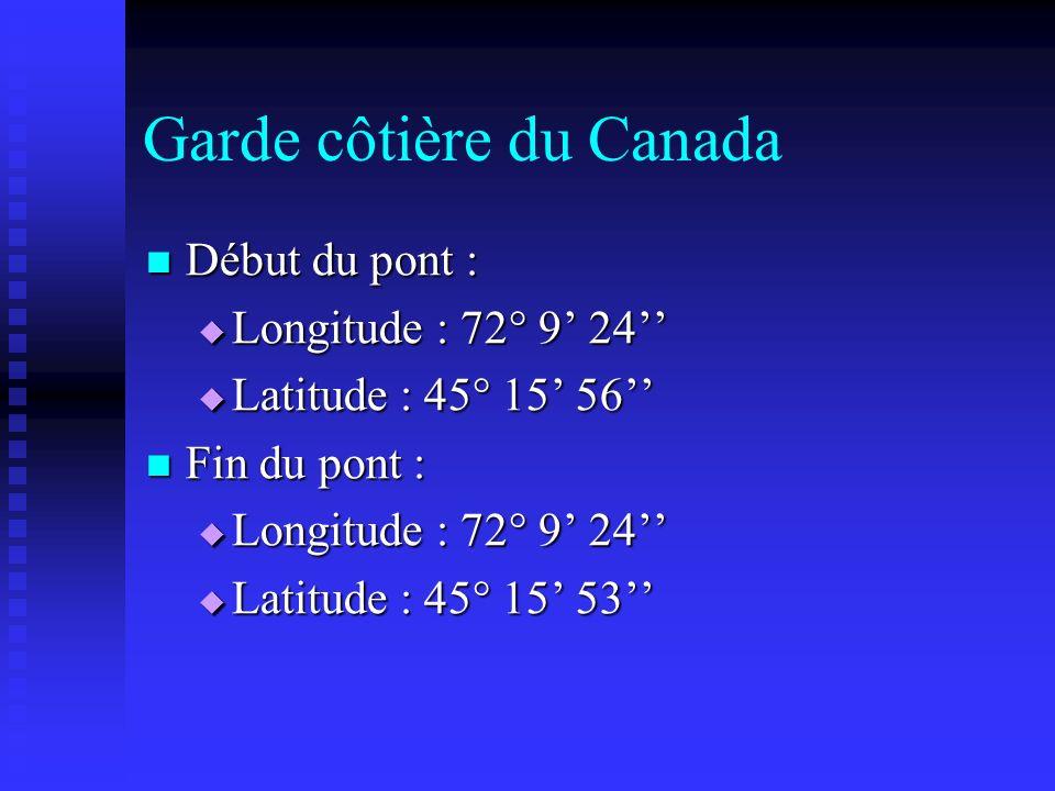 Garde côtière du Canada Début du pont : Début du pont : Longitude : 72 9 24 Longitude : 72 9 24 Latitude : 45 15 56 Latitude : 45 15 56 Fin du pont :