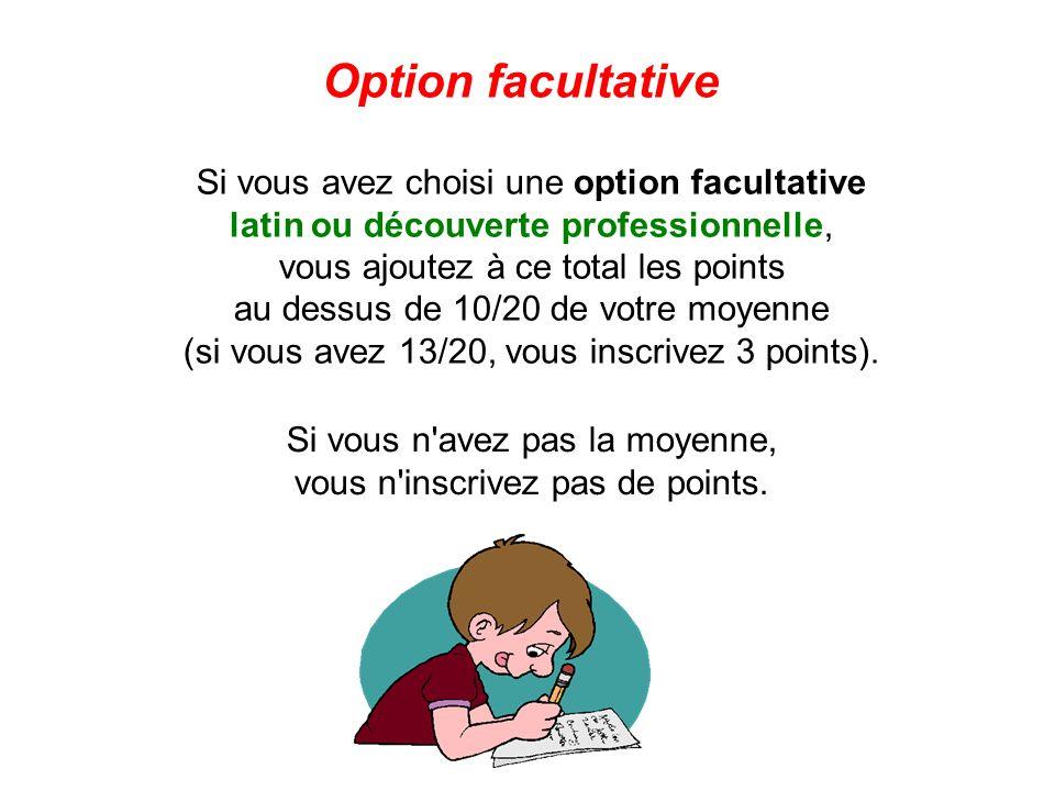Si vous avez choisi une option facultative latin ou découverte professionnelle, vous ajoutez à ce total les points au dessus de 10/20 de votre moyenne
