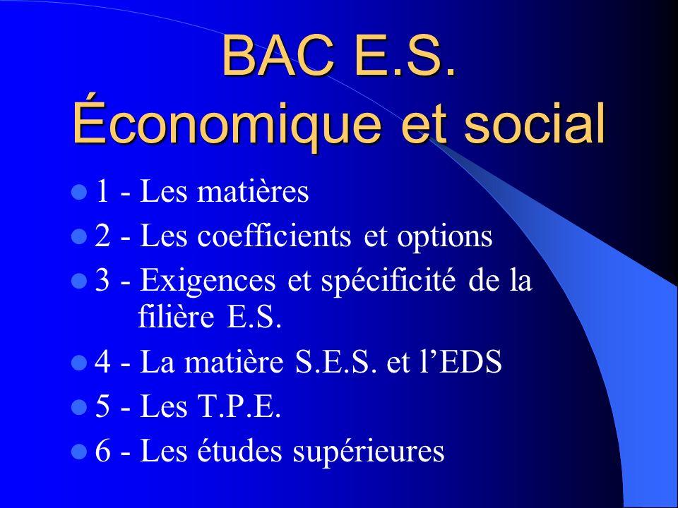 BAC E.S. Économique et social 1 - Les matières 2 - Les coefficients et options 3 - Exigences et spécificité de la filière E.S. 4 - La matière S.E.S. e