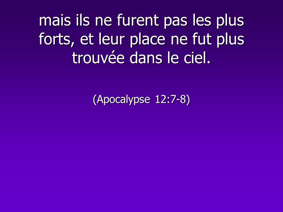 mais ils ne furent pas les plus forts, et leur place ne fut plus trouvée dans le ciel. (Apocalypse 12:7-8)