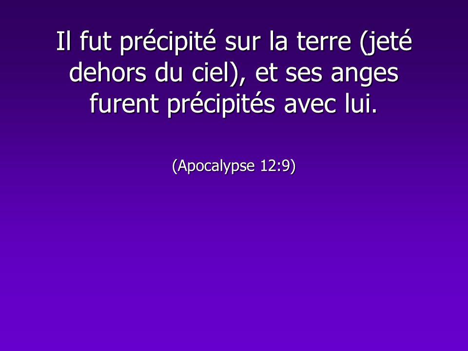 Il fut précipité sur la terre (jeté dehors du ciel), et ses anges furent précipités avec lui. (Apocalypse 12:9)