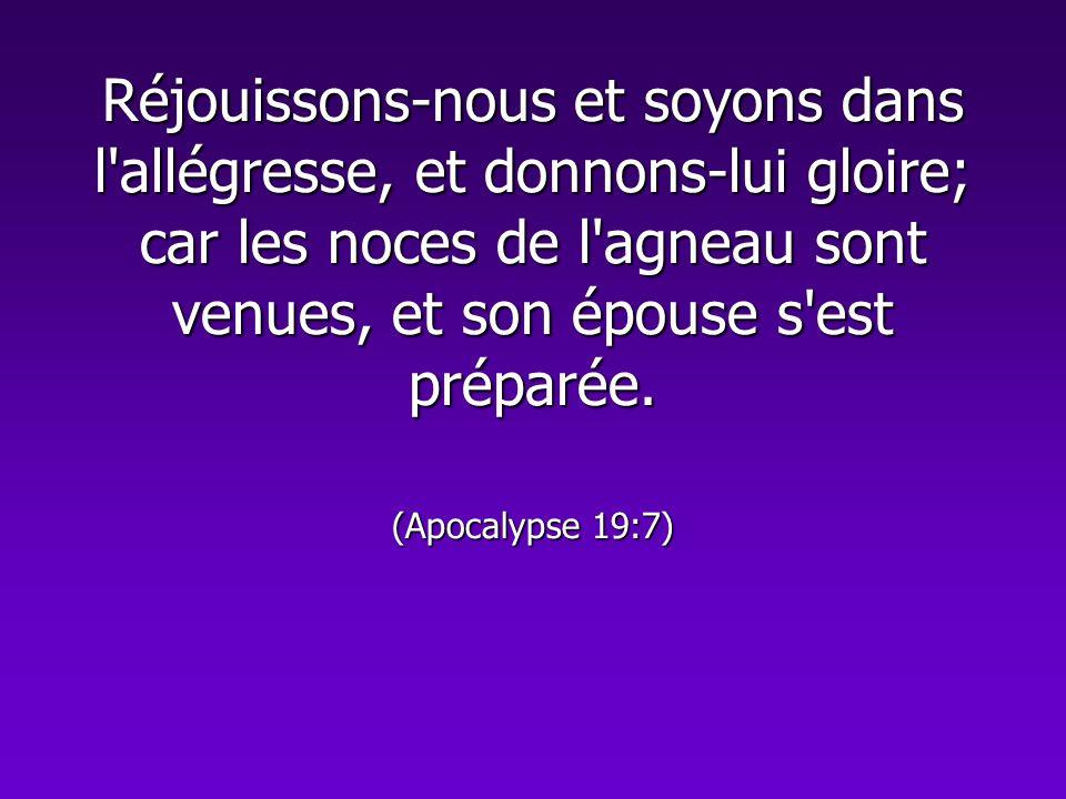 Réjouissons-nous et soyons dans l'allégresse, et donnons-lui gloire; car les noces de l'agneau sont venues, et son épouse s'est préparée. (Apocalypse