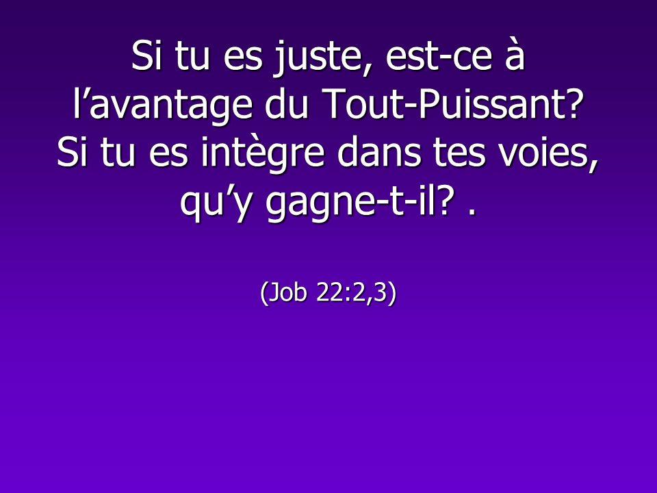 Si tu es juste, est-ce à lavantage du Tout-Puissant? Si tu es intègre dans tes voies, quy gagne-t-il?. (Job 22:2,3)