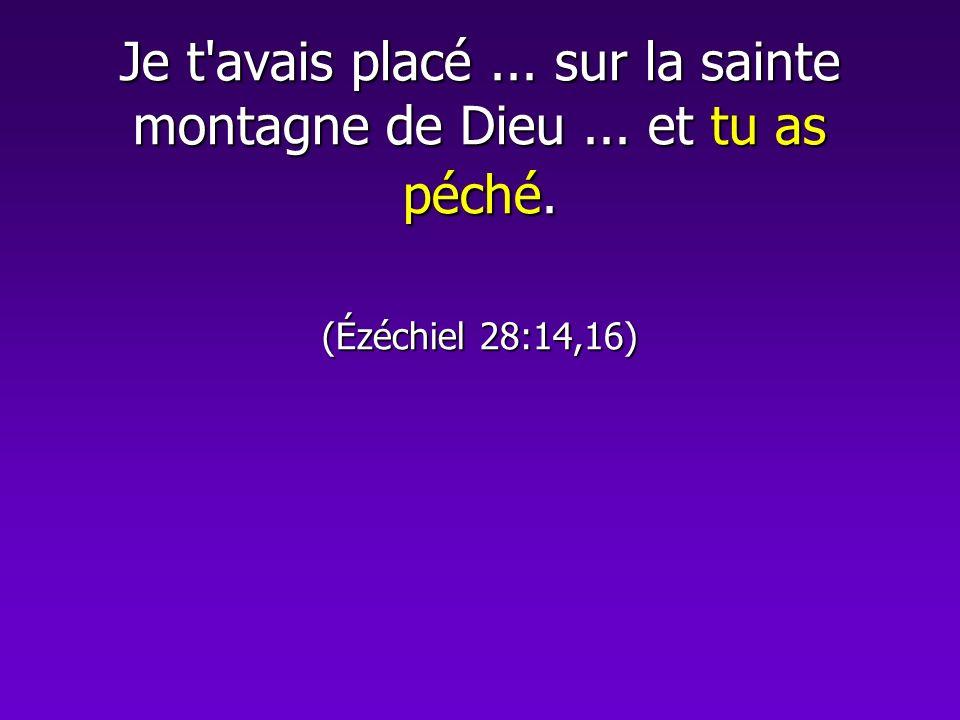 Je t'avais placé... sur la sainte montagne de Dieu... et tu as péché. (Ézéchiel 28:14,16)