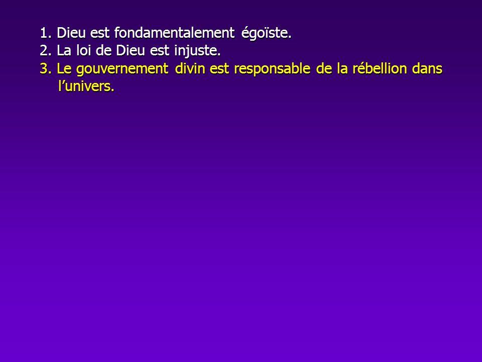 1. Dieu est fondamentalement égoïste. 2. La loi de Dieu est injuste. 3. Le gouvernement divin est responsable de la rébellion dans lunivers.