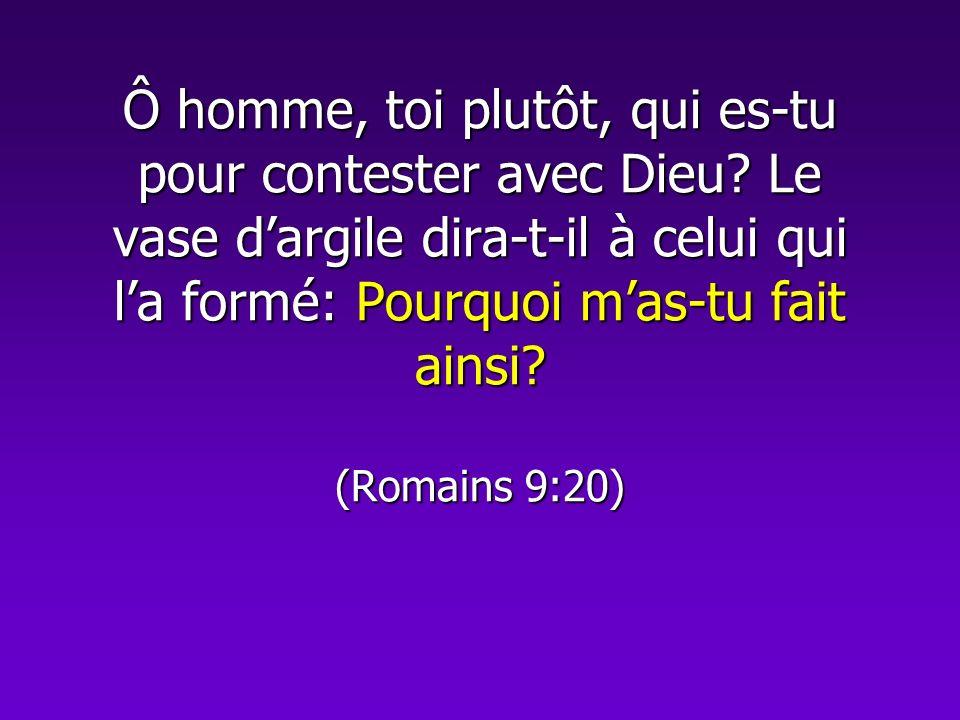 Ô homme, toi plutôt, qui es-tu pour contester avec Dieu? Le vase dargile dira-t-il à celui qui la formé: Pourquoi mas-tu fait ainsi? (Romains 9:20)
