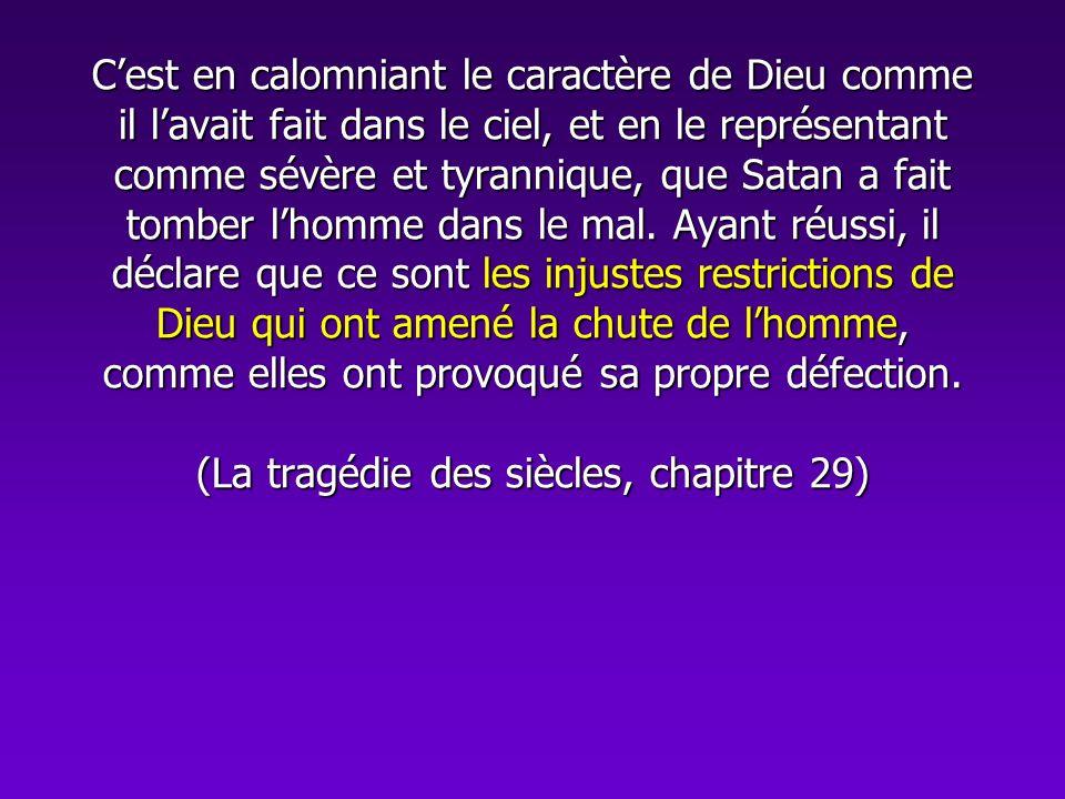 Cest en calomniant le caractère de Dieu comme il lavait fait dans le ciel, et en le représentant comme sévère et tyrannique, que Satan a fait tomber l