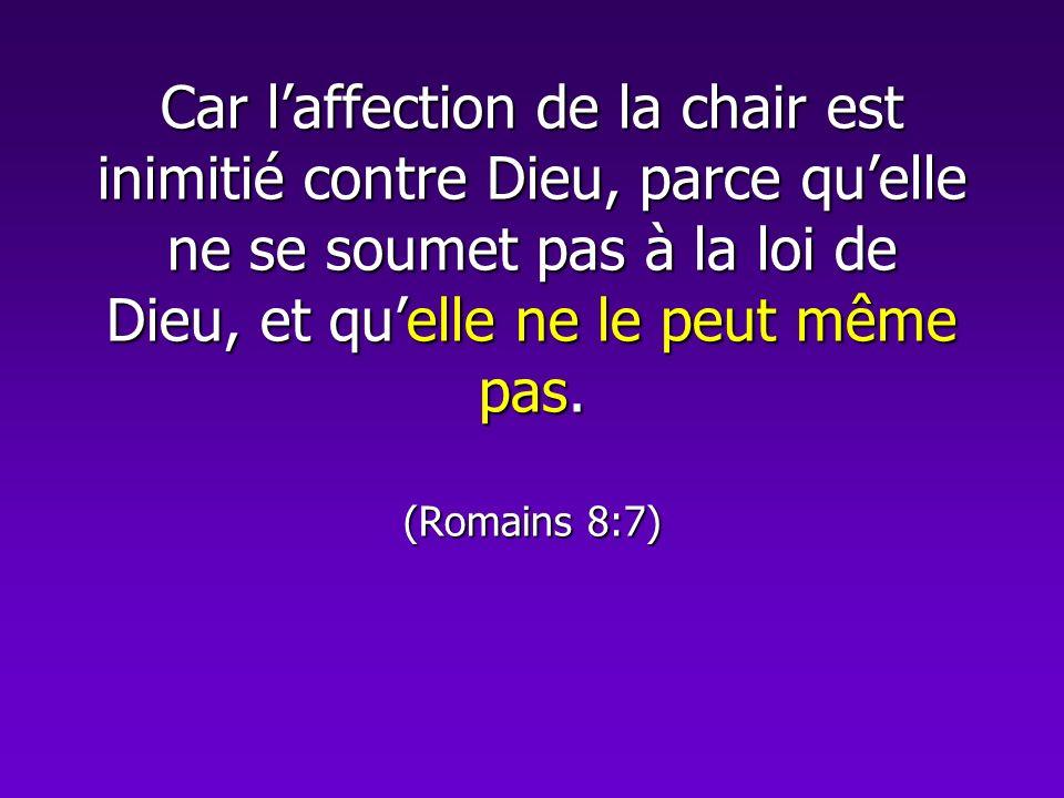 Car laffection de la chair est inimitié contre Dieu, parce quelle ne se soumet pas à la loi de Dieu, et quelle ne le peut même pas. (Romains 8:7)