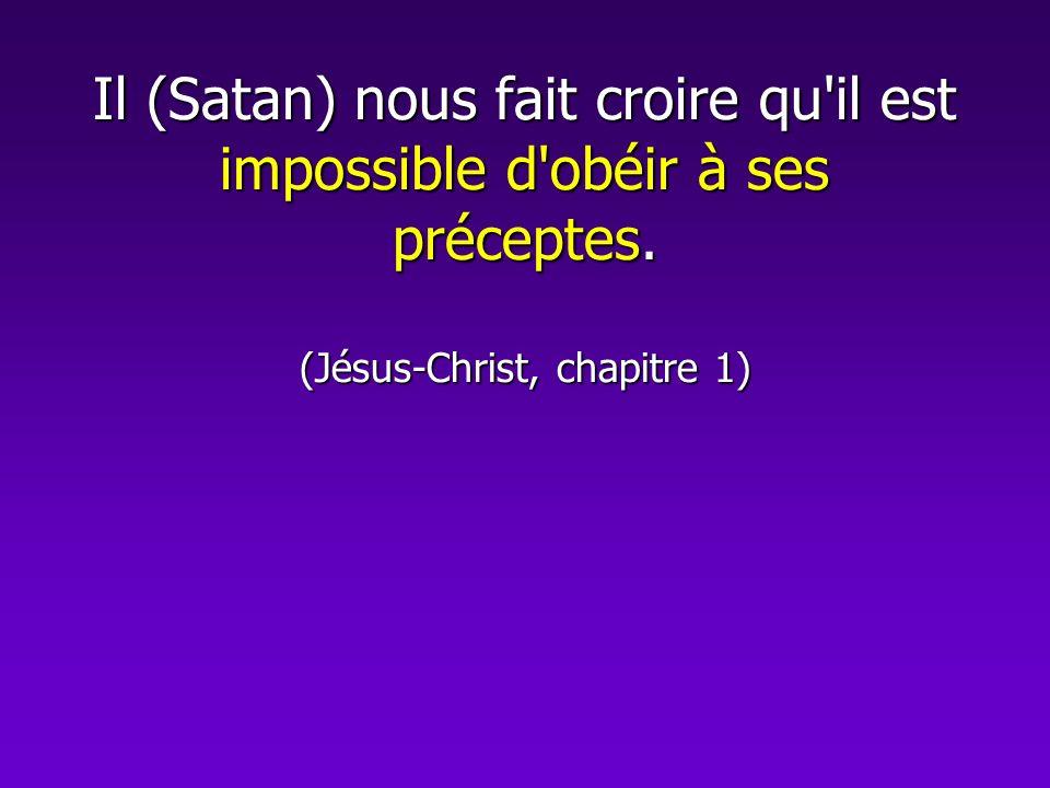 Il (Satan) nous fait croire qu'il est impossible d'obéir à ses préceptes. (Jésus-Christ, chapitre 1)