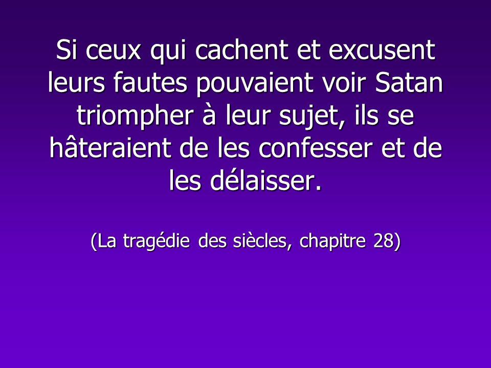 Si ceux qui cachent et excusent leurs fautes pouvaient voir Satan triompher à leur sujet, ils se hâteraient de les confesser et de les délaisser. (La