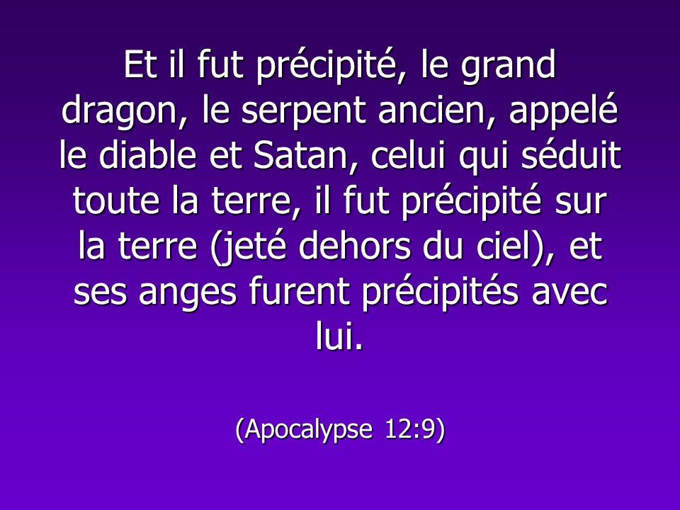 Et il fut précipité, le grand dragon, le serpent ancien, appelé le diable et Satan, celui qui séduit toute la terre, il fut précipité sur la terre (je