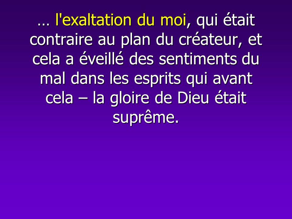 … l'exaltation du moi, qui était contraire au plan du créateur, et cela a éveillé des sentiments du mal dans les esprits qui avant cela – la gloire de