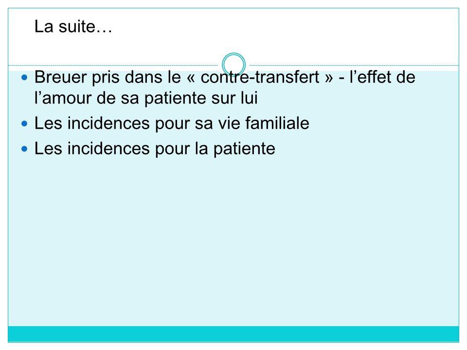 La suite… Breuer pris dans le « contre-transfert » - leffet de lamour de sa patiente sur lui Les incidences pour sa vie familiale Les incidences pour